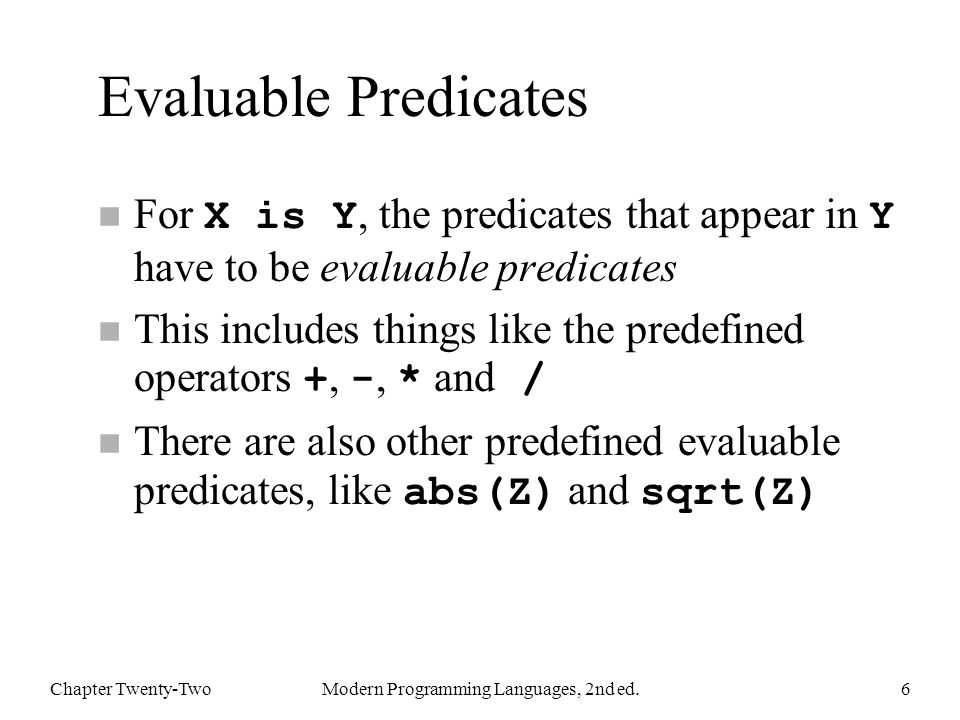Evaluable Predicates For X is Y, the predicates that appear in Y have to be evaluable predicates This includes things like the predefined operators +, -, * and / There are also other predefined evaluable predicates, like abs(Z) and sqrt(Z) Chapter Twenty-TwoModern Programming Languages, 2nd ed.6