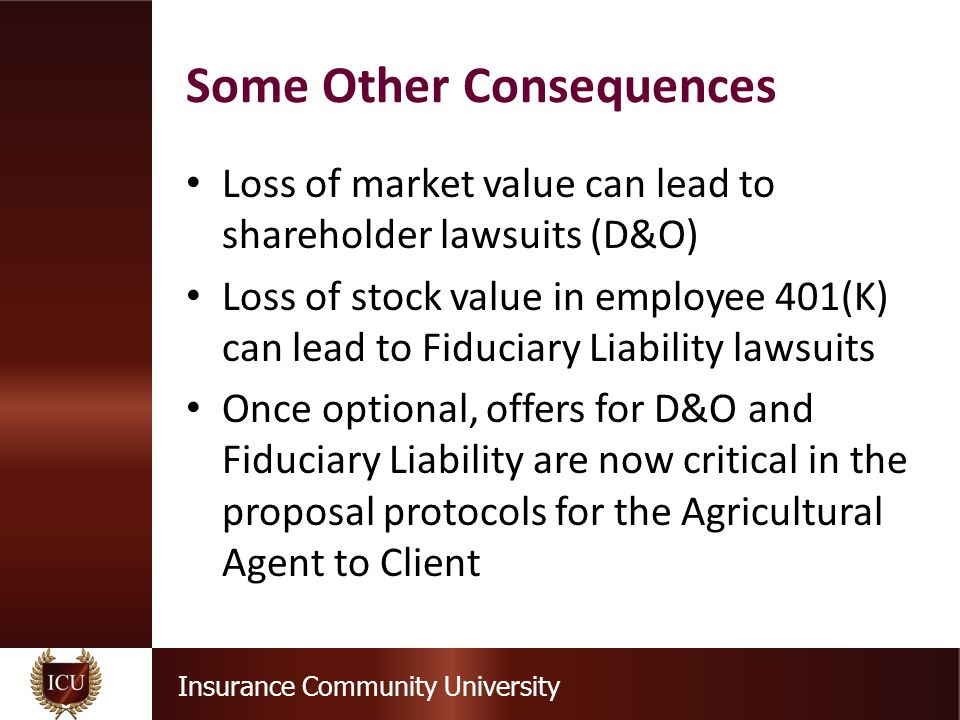 Insurance Community University Loss of market value can lead to shareholder lawsuits (D&O) Loss of stock value in employee 401(K) can lead to Fiduciar