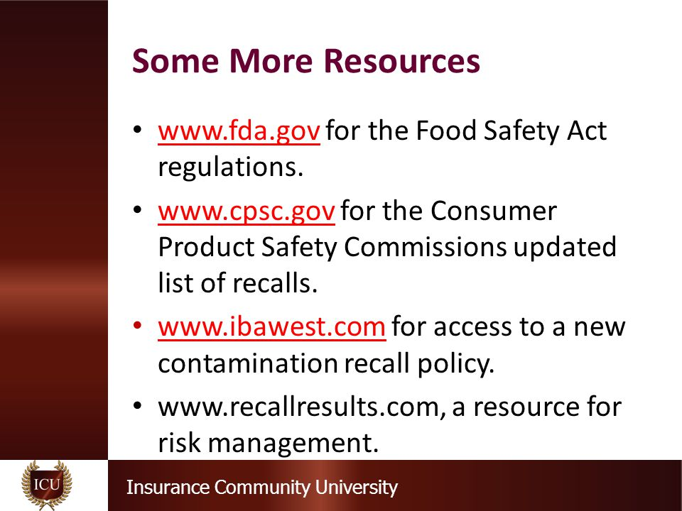 Insurance Community University Some More Resources www.fda.gov for the Food Safety Act regulations. www.fda.gov www.cpsc.gov for the Consumer Product