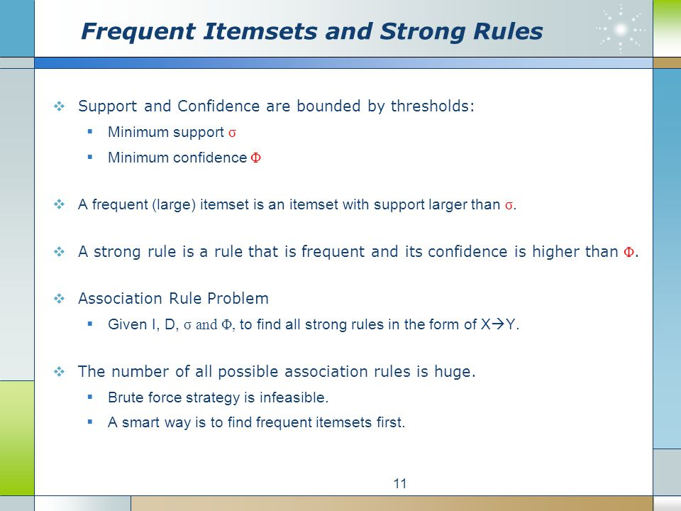 Frequent Itemsets and Strong Rules  Support and Confidence are bounded by thresholds:  Minimum support σ  Minimum confidence Φ  A frequent (large) itemset is an itemset with support larger than σ.