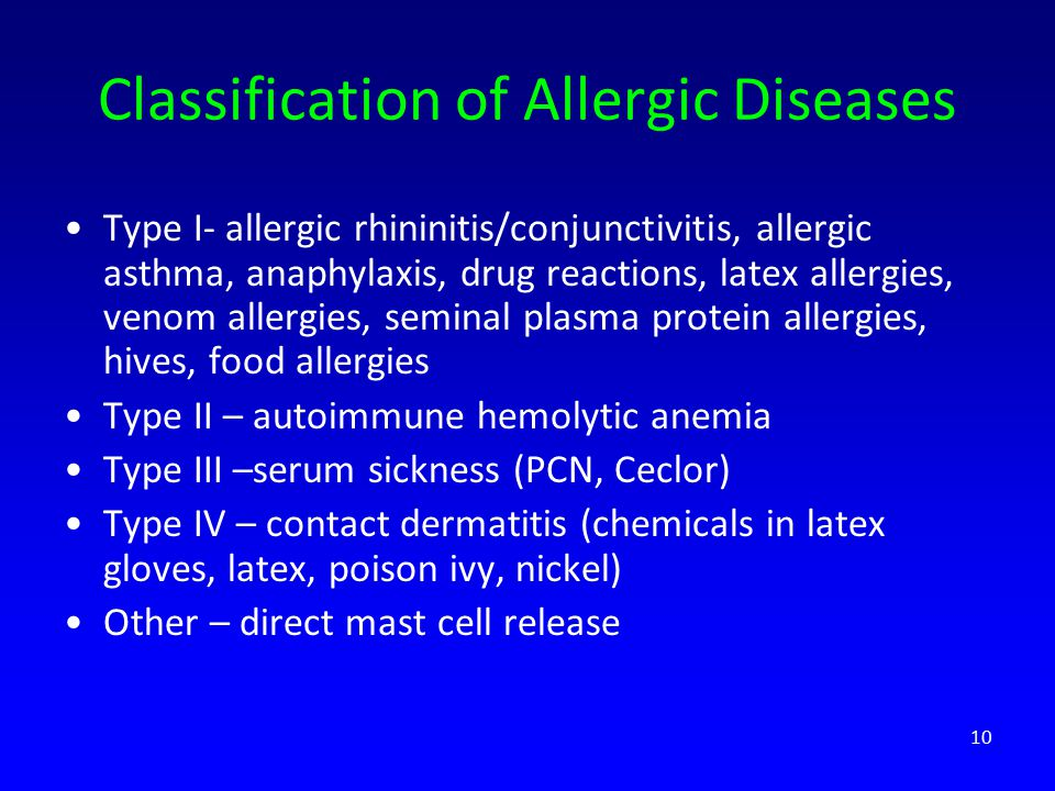 Classification of Allergic Diseases Type I- allergic rhininitis/conjunctivitis, allergic asthma, anaphylaxis, drug reactions, latex allergies, venom allergies, seminal plasma protein allergies, hives, food allergies Type II – autoimmune hemolytic anemia Type III –serum sickness (PCN, Ceclor) Type IV – contact dermatitis (chemicals in latex gloves, latex, poison ivy, nickel) Other – direct mast cell release 10