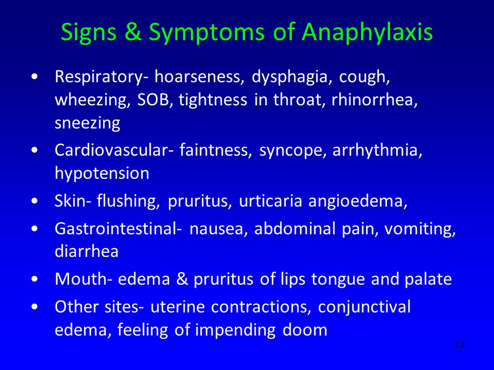 Signs & Symptoms of Anaphylaxis Respiratory- hoarseness, dysphagia, cough, wheezing, SOB, tightness in throat, rhinorrhea, sneezing Cardiovascular- faintness, syncope, arrhythmia, hypotension Skin- flushing, pruritus, urticaria angioedema, Gastrointestinal- nausea, abdominal pain, vomiting, diarrhea Mouth- edema & pruritus of lips tongue and palate Other sites- uterine contractions, conjunctival edema, feeling of impending doom 12