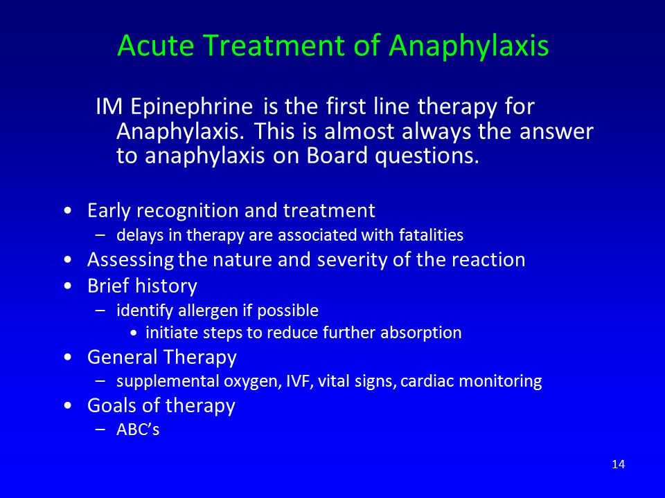 Acute Treatment of Anaphylaxis IM Epinephrine is the first line therapy for Anaphylaxis. This is almost always the answer to anaphylaxis on Board ques