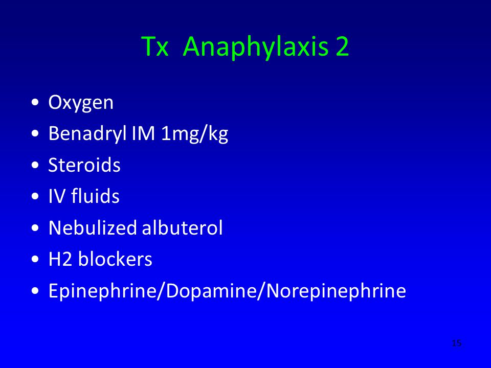 Tx Anaphylaxis 2 Oxygen Benadryl IM 1mg/kg Steroids IV fluids Nebulized albuterol H2 blockers Epinephrine/Dopamine/Norepinephrine 15
