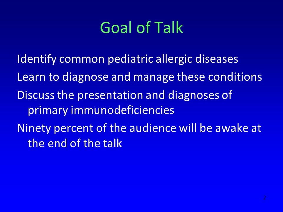 Goal of Talk Identify common pediatric allergic diseases Learn to diagnose and manage these conditions Discuss the presentation and diagnoses of primary immunodeficiencies Ninety percent of the audience will be awake at the end of the talk 2