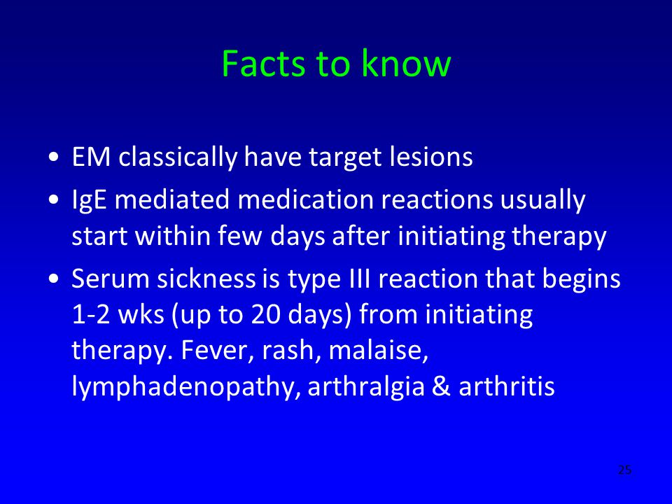 Facts to know EM classically have target lesions IgE mediated medication reactions usually start within few days after initiating therapy Serum sickness is type III reaction that begins 1-2 wks (up to 20 days) from initiating therapy.