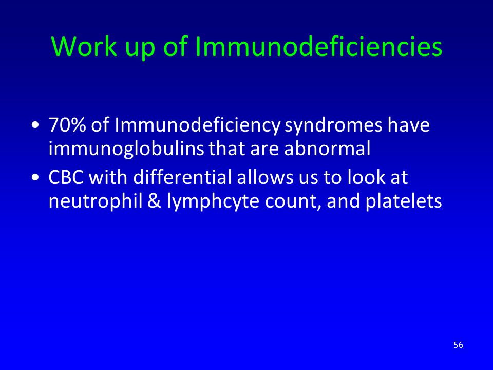 Work up of Immunodeficiencies 70% of Immunodeficiency syndromes have immunoglobulins that are abnormal CBC with differential allows us to look at neutrophil & lymphcyte count, and platelets 56