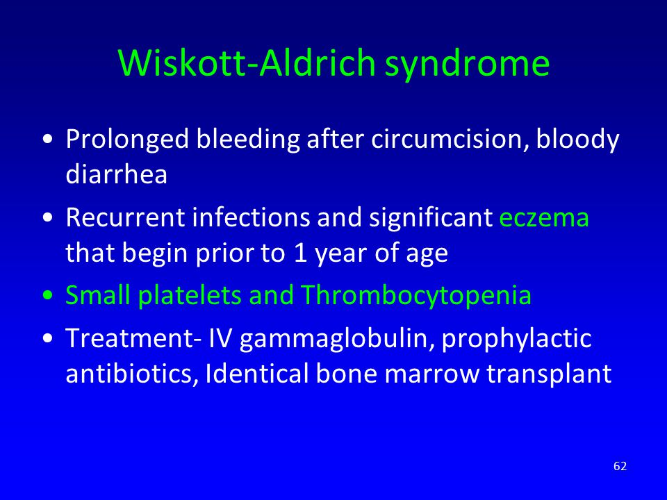 Wiskott-Aldrich syndrome Prolonged bleeding after circumcision, bloody diarrhea Recurrent infections and significant eczema that begin prior to 1 year of age Small platelets and Thrombocytopenia Treatment- IV gammaglobulin, prophylactic antibiotics, Identical bone marrow transplant 62