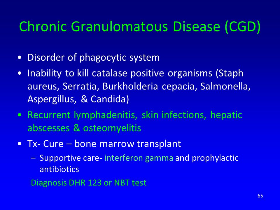 Chronic Granulomatous Disease (CGD) Disorder of phagocytic system Inability to kill catalase positive organisms (Staph aureus, Serratia, Burkholderia cepacia, Salmonella, Aspergillus, & Candida) Recurrent lymphadenitis, skin infections, hepatic abscesses & osteomyelitis Tx- Cure – bone marrow transplant –Supportive care- interferon gamma and prophylactic antibiotics Diagnosis DHR 123 or NBT test 65