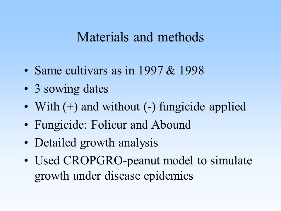 Materials and methods Same cultivars as in 1997 & 1998 3 sowing dates With (+) and without (-) fungicide applied Fungicide: Folicur and Abound Detailed growth analysis Used CROPGRO-peanut model to simulate growth under disease epidemics