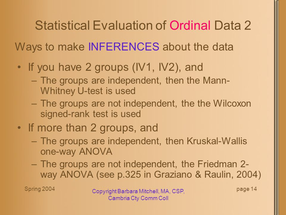 Spring 2004 Copyright Barbara Mitchell, MA, CSP, Cambria Cty Comm Coll page 13 Statistical Evaluation of Ordinal Data Ordered (ordinal) data indicated that there is a relationship between the elements in the group.