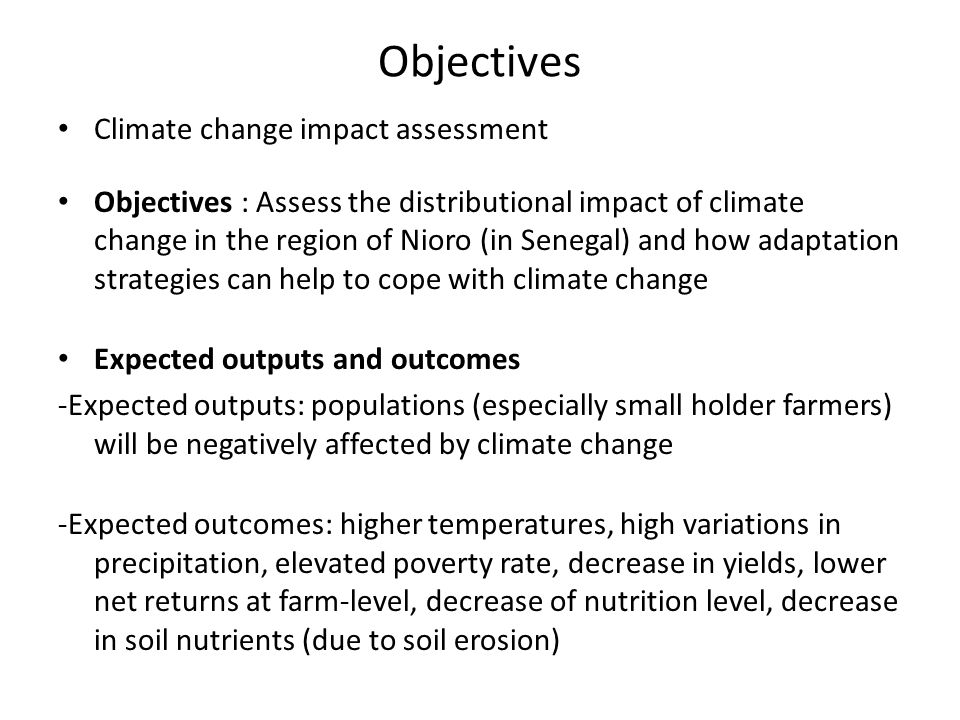 Objectives Climate change impact assessment Objectives : Assess the distributional impact of climate change in the region of Nioro (in Senegal) and how adaptation strategies can help to cope with climate change Expected outputs and outcomes -Expected outputs: populations (especially small holder farmers) will be negatively affected by climate change -Expected outcomes: higher temperatures, high variations in precipitation, elevated poverty rate, decrease in yields, lower net returns at farm-level, decrease of nutrition level, decrease in soil nutrients (due to soil erosion)