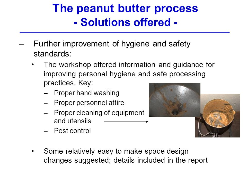 The peanut butter process - Solutions offered - –Further improvement of hygiene and safety standards: The workshop offered information and guidance for improving personal hygiene and safe processing practices.