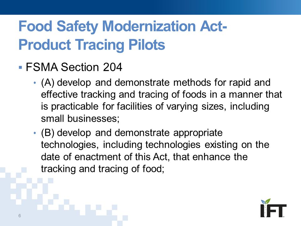 IFT's History in Product Tracing  FDA contract since 1999 Competitively awarded, 5 year contracts Task orders focused on food safety and defense  In 2008, IFT began product tracing task for FDA Big report: state of the industry −Technical and cost evaluation reports June 2009, mock tomato traceback Coined the terms KDE and CTE  National Center for Food Protection & Defense (NCFPD) Traceability Project initiated in 2010  IFT Traceability Improvement Initiative Held three traceability research summits in 2011 ~50 participants per summit, a lot of industry participation Summit proceeding and white papers published on ift.org 7 KDEs - Key Data Elements; critical information for product tracing CTEs - Critical Tracking Events; critical points in the product's history/movement through the supply chain at which KDEs need to be captured