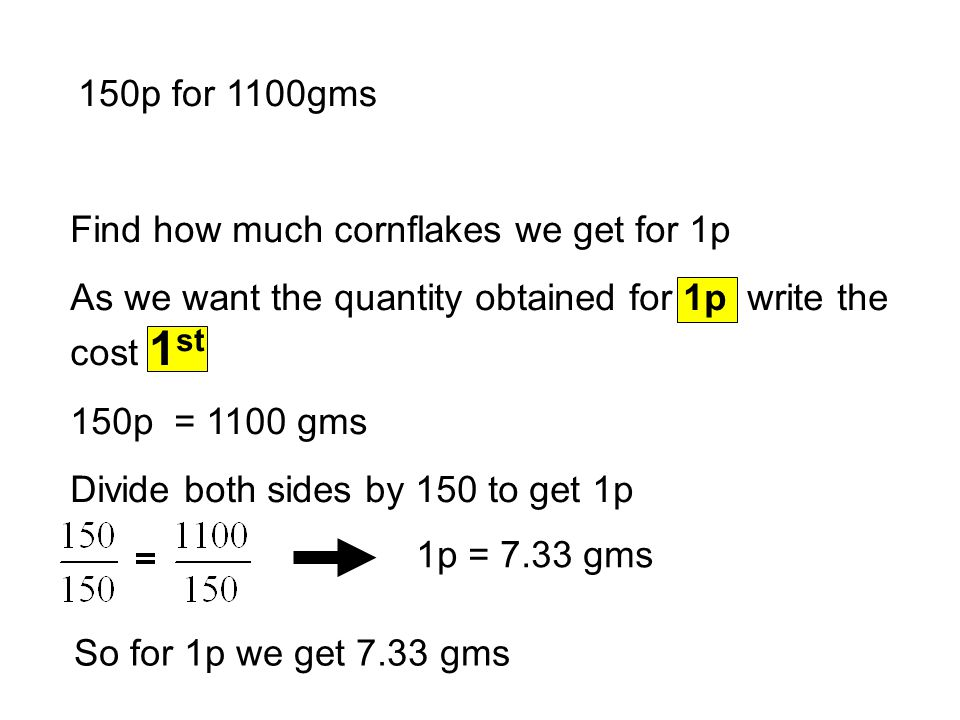 150p for 1100gms 1p = 7.33 gms So for 1p we get 7.33 gms Find how much cornflakes we get for 1p As we want the quantity obtained for 1p write the cost