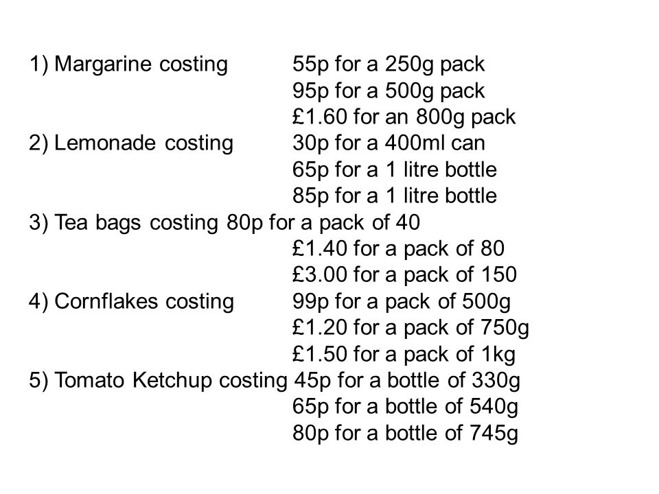 1) Margarine costing 55p for a 250g pack 95p for a 500g pack £1.60 for an 800g pack 2) Lemonade costing 30p for a 400ml can 65p for a 1 litre bottle 8