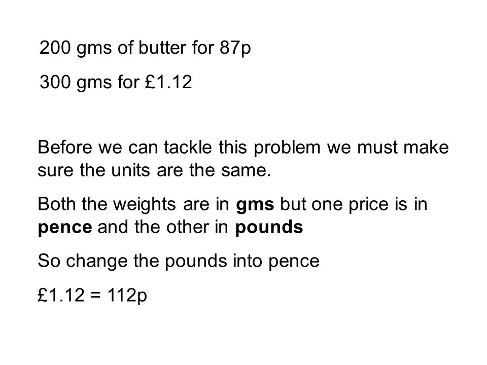 200 gms of butter for 87p 300 gms for £1.12 Before we can tackle this problem we must make sure the units are the same.