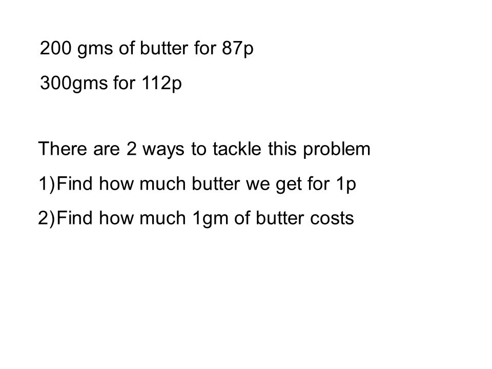 200 gms of butter for 87p 300gms for 112p There are 2 ways to tackle this problem 1)Find how much butter we get for 1p 2)Find how much 1gm of butter costs