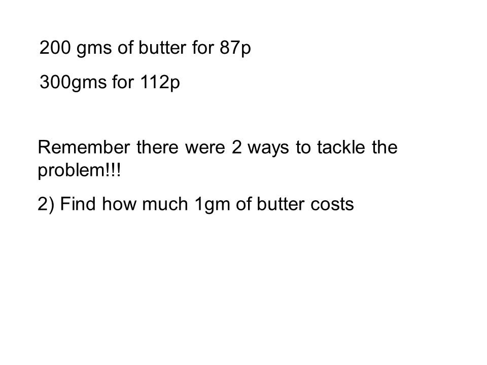 200 gms of butter for 87p 300gms for 112p Remember there were 2 ways to tackle the problem!!! 2) Find how much 1gm of butter costs