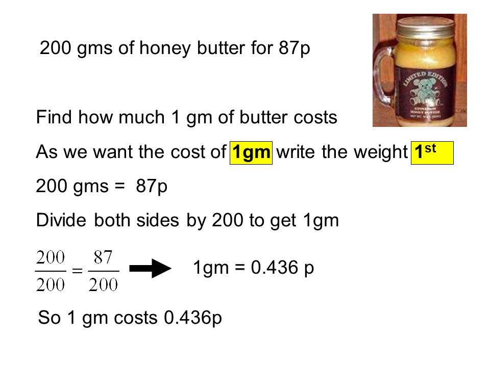 200 gms of honey butter for 87p 1gm = 0.436 p So 1 gm costs 0.436p Find how much 1 gm of butter costs As we want the cost of 1gm write the weight 1 st 200 gms = 87p Divide both sides by 200 to get 1gm