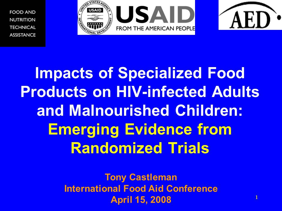 1 Impacts of Specialized Food Products on HIV-infected Adults and Malnourished Children: Emerging Evidence from Randomized Trials Tony Castleman International Food Aid Conference April 15, 2008