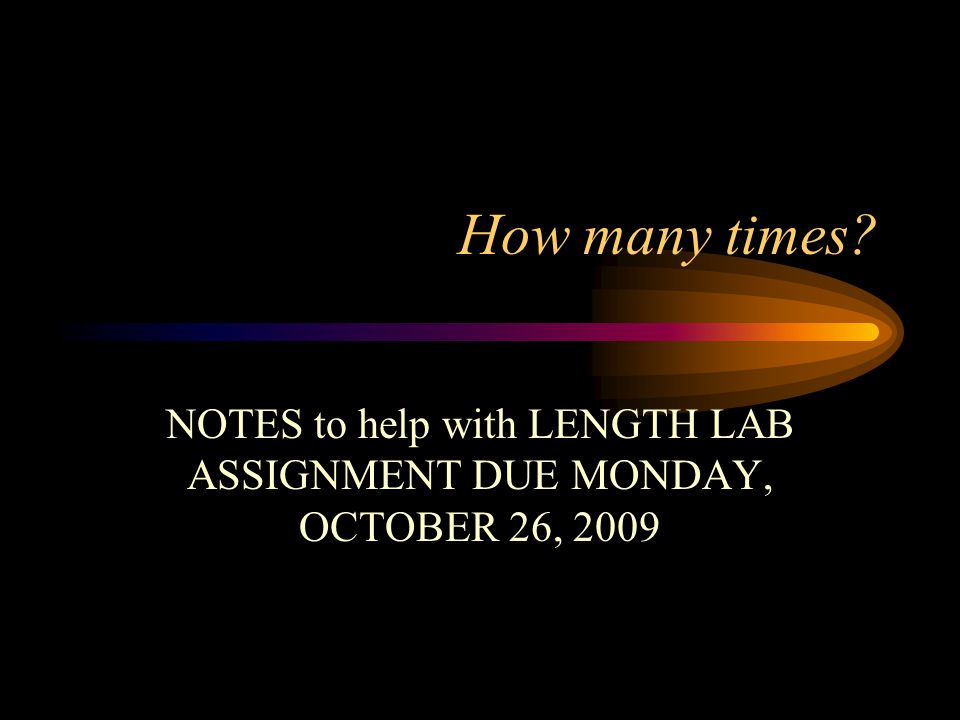 How many times? NOTES to help with LENGTH LAB ASSIGNMENT DUE MONDAY, OCTOBER 26, 2009