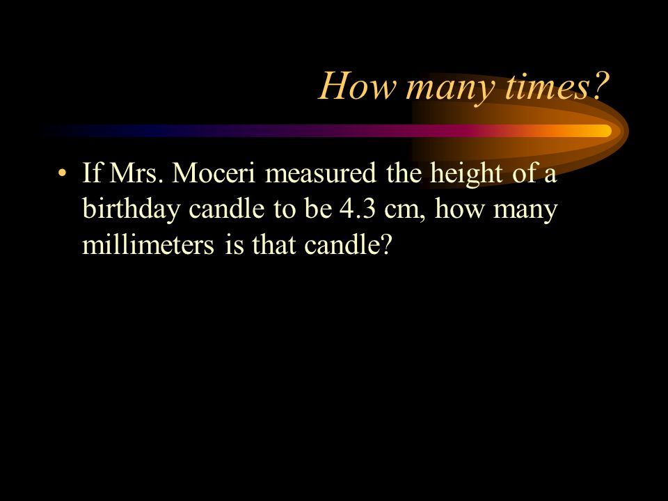 How many times? If Mrs. Moceri measured the height of a birthday candle to be 4.3 cm, how many millimeters is that candle?