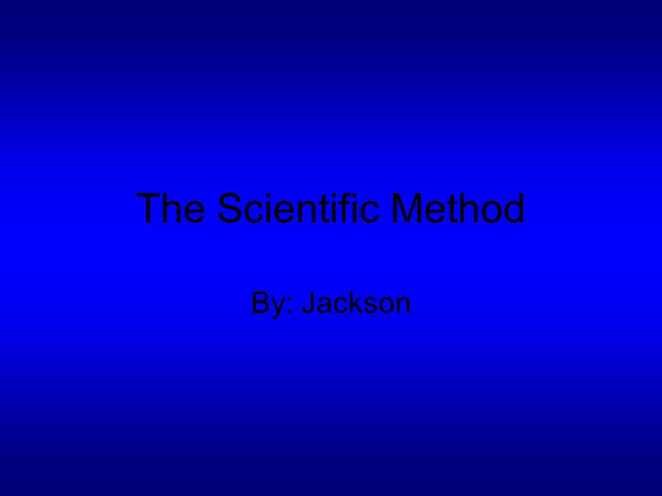 The Scientific Method By: Jackson