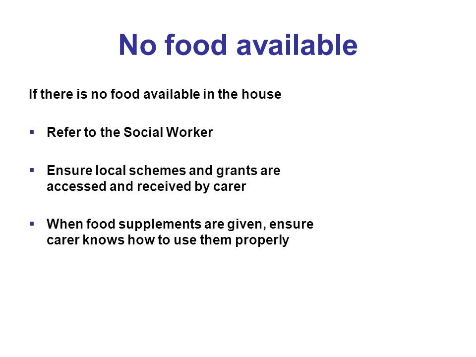 No food available If there is no food available in the house  Refer to the Social Worker  Ensure local schemes and grants are accessed and received by carer  When food supplements are given, ensure carer knows how to use them properly