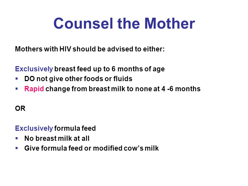 Counsel the Mother Mothers with HIV should be advised to either: Exclusively breast feed up to 6 months of age  DO not give other foods or fluids  Rapid change from breast milk to none at 4 -6 months OR Exclusively formula feed  No breast milk at all  Give formula feed or modified cow's milk