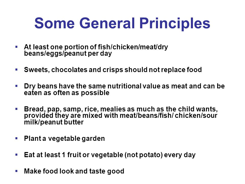 Some General Principles  At least one portion of fish/chicken/meat/dry beans/eggs/peanut per day  Sweets, chocolates and crisps should not replace food  Dry beans have the same nutritional value as meat and can be eaten as often as possible  Bread, pap, samp, rice, mealies as much as the child wants, provided they are mixed with meat/beans/fish/ chicken/sour milk/peanut butter  Plant a vegetable garden  Eat at least 1 fruit or vegetable (not potato) every day  Make food look and taste good