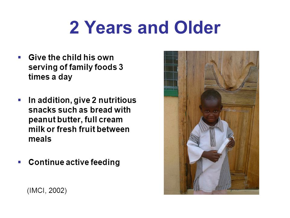 2 Years and Older  Give the child his own serving of family foods 3 times a day  In addition, give 2 nutritious snacks such as bread with peanut butter, full cream milk or fresh fruit between meals  Continue active feeding (IMCI, 2002)
