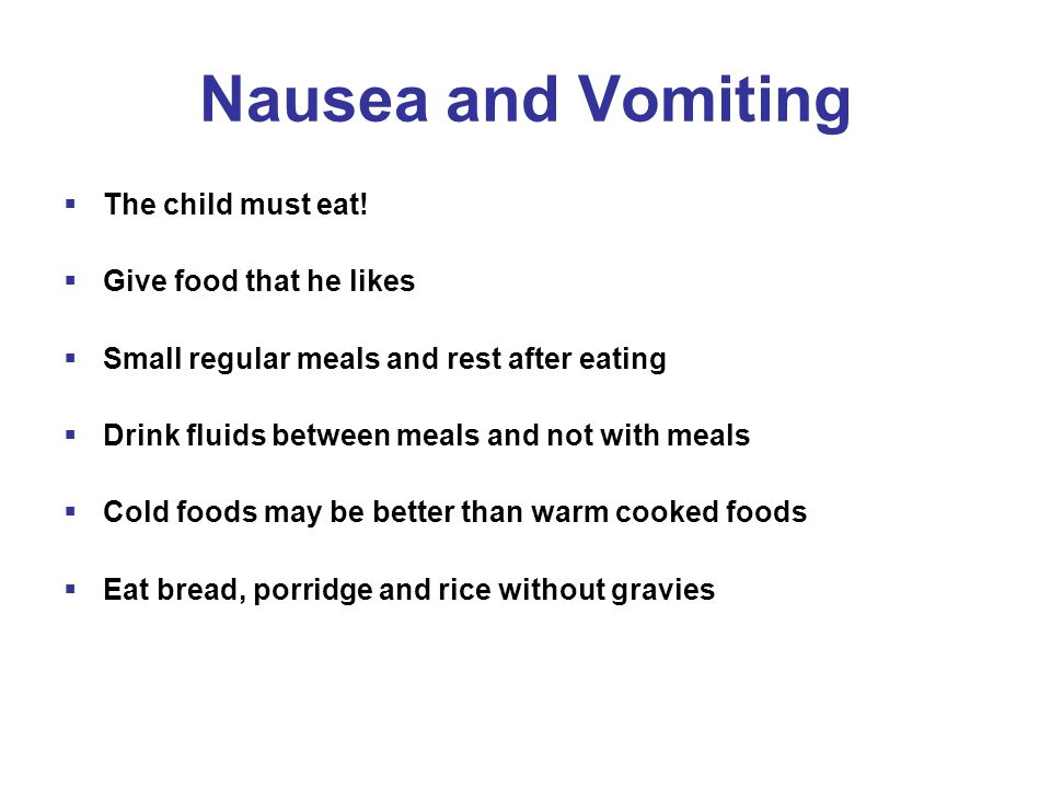 Nausea and Vomiting  The child must eat.