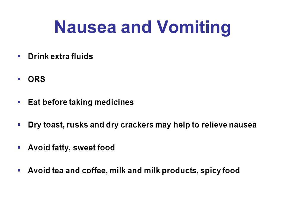 Nausea and Vomiting  Drink extra fluids  ORS  Eat before taking medicines  Dry toast, rusks and dry crackers may help to relieve nausea  Avoid fatty, sweet food  Avoid tea and coffee, milk and milk products, spicy food