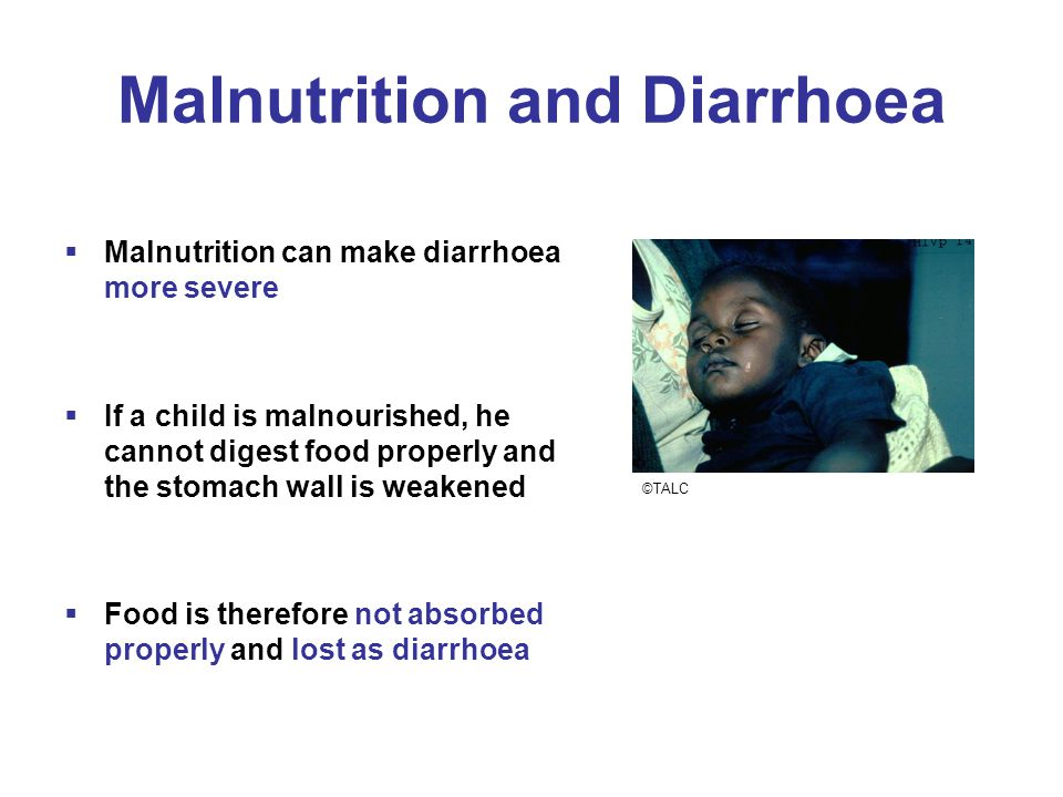 Malnutrition and Diarrhoea  Malnutrition can make diarrhoea more severe  If a child is malnourished, he cannot digest food properly and the stomach wall is weakened  Food is therefore not absorbed properly and lost as diarrhoea ©TALC