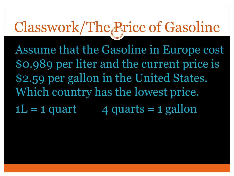 Classwork/The Price of Gasoline Assume that the Gasoline in Europe cost $0.989 per liter and the current price is $2.59 per gallon in the United State