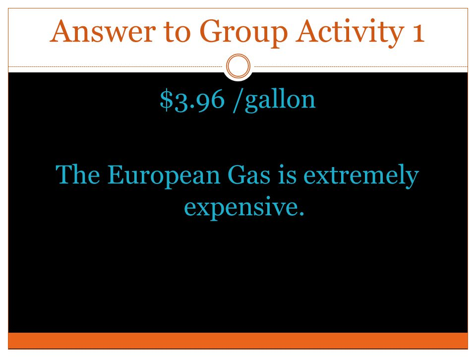 Answer to Group Activity 1 $3.96 /gallon The European Gas is extremely expensive.
