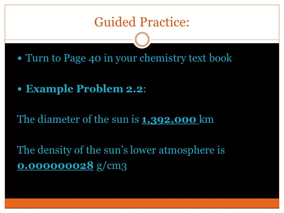 Guided Practice: Turn to Page 40 in your chemistry text book Example Problem 2.2: The diameter of the sun is 1,392,000 km The density of the sun's low