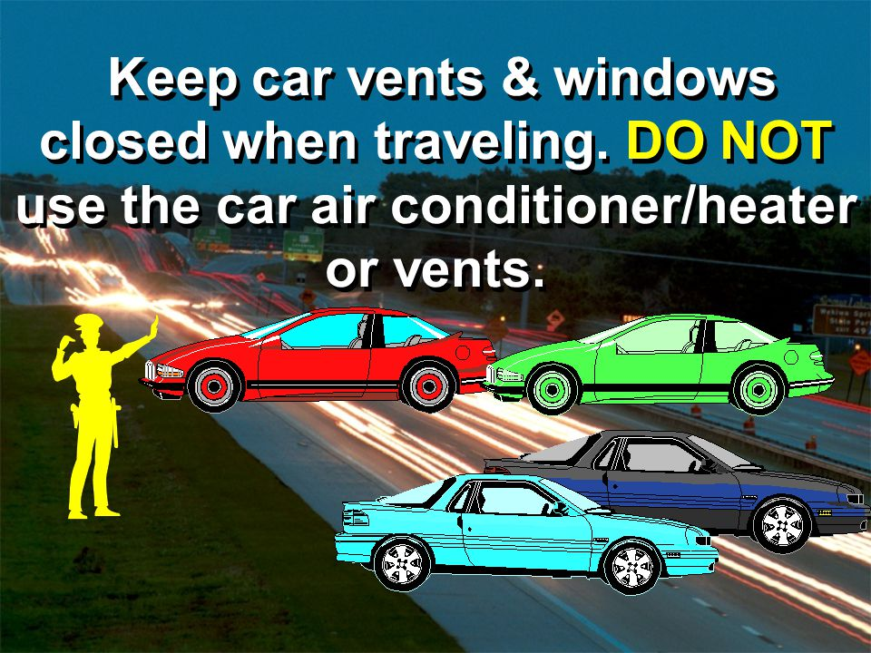 Keep car vents & windows closed when traveling. DO NOT use the car air conditioner/heater or vents.