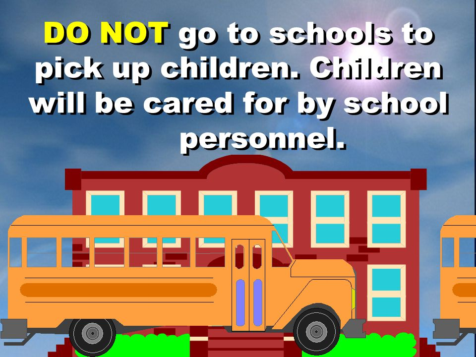DO NOT go to schools to pick up children. Children will be cared for by school personnel.