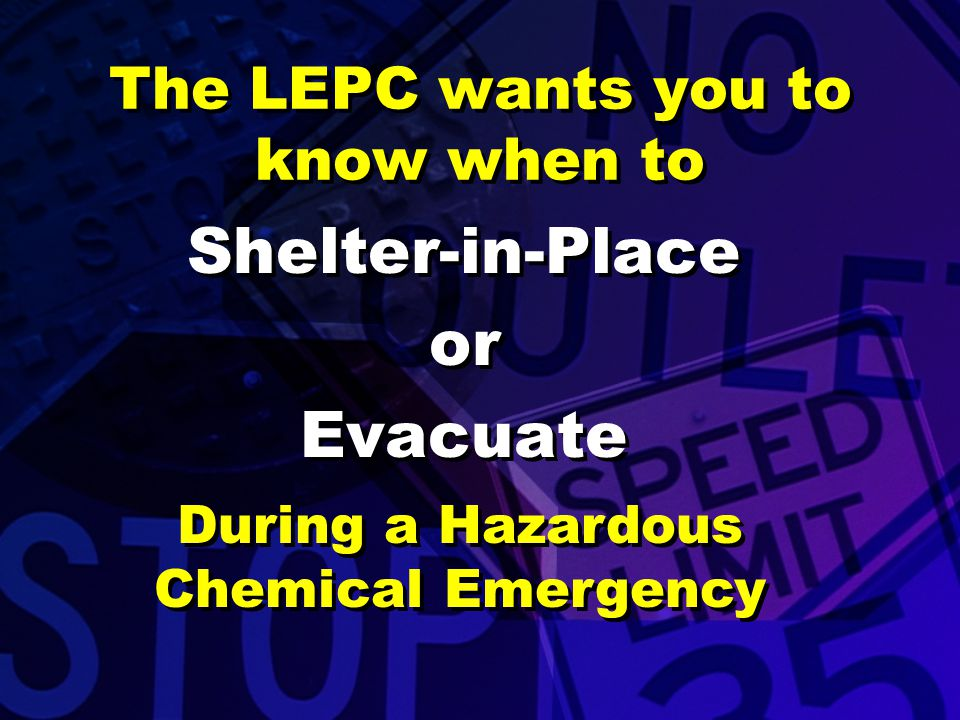 The LEPC wants you to know when to Shelter-in-Place or Evacuate Shelter-in-Place or Evacuate During a Hazardous Chemical Emergency