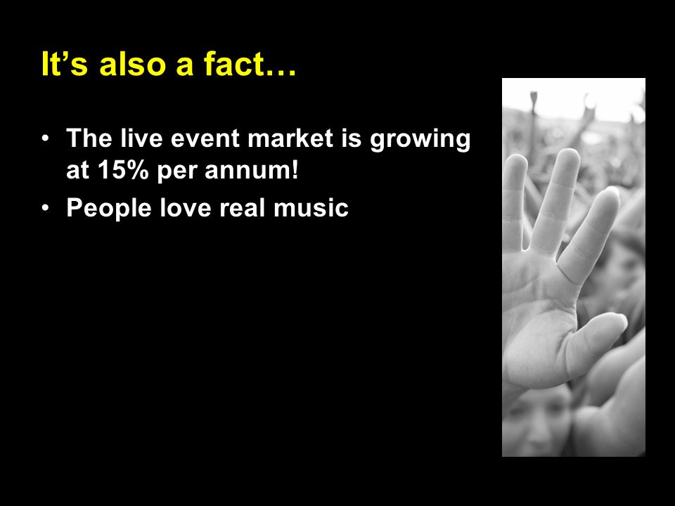 It's also a fact… The live event market is growing at 15% per annum! People love real music