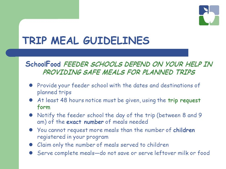TRIP MEAL GUIDELINES Provide your feeder school with the dates and destinations of planned trips At least 48 hours notice must be given, using the trip request form Notify the feeder school the day of the trip (between 8 and 9 am) of the exact number of meals needed You cannot request more meals than the number of children registered in your program Claim only the number of meals served to children Serve complete meals—do not save or serve leftover milk or food S chool F ood FEEDER SCHOOLS DEPEND ON YOUR HELP IN PROVIDING SAFE MEALS FOR PLANNED TRIPS