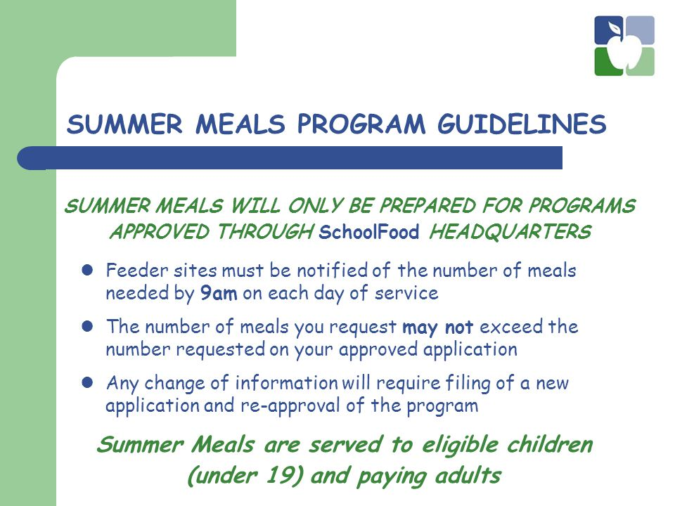 SUMMER MEALS PROGRAM GUIDELINES Feeder sites must be notified of the number of meals needed by 9am on each day of service The number of meals you request may not exceed the number requested on your approved application Any change of information will require filing of a new application and re-approval of the program SUMMER MEALS WILL ONLY BE PREPARED FOR PROGRAMS APPROVED THROUGH SchoolFood HEADQUARTERS Summer Meals are served to eligible children (under 19) and paying adults