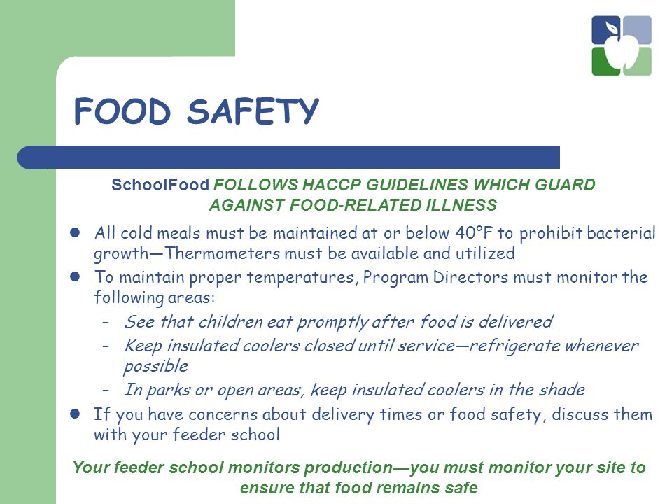 FOOD SAFETY All cold meals must be maintained at or below 40°F to prohibit bacterial growth—Thermometers must be available and utilized To maintain proper temperatures, Program Directors must monitor the following areas: –See that children eat promptly after food is delivered –Keep insulated coolers closed until service—refrigerate whenever possible –In parks or open areas, keep insulated coolers in the shade If you have concerns about delivery times or food safety, discuss them with your feeder school Your feeder school monitors production—you must monitor your site to ensure that food remains safe SchoolFood FOLLOWS HACCP GUIDELINES WHICH GUARD AGAINST FOOD-RELATED ILLNESS