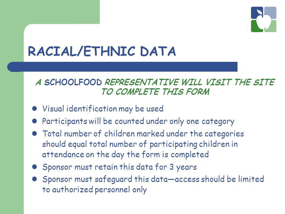 RACIAL/ETHNIC DATA Visual identification may be used Participants will be counted under only one category Total number of children marked under the categories should equal total number of participating children in attendance on the day the form is completed Sponsor must retain this data for 3 years Sponsor must safeguard this data—access should be limited to authorized personnel only A SCHOOLFOOD REPRESENTATIVE WILL VISIT THE SITE TO COMPLETE THIS FORM