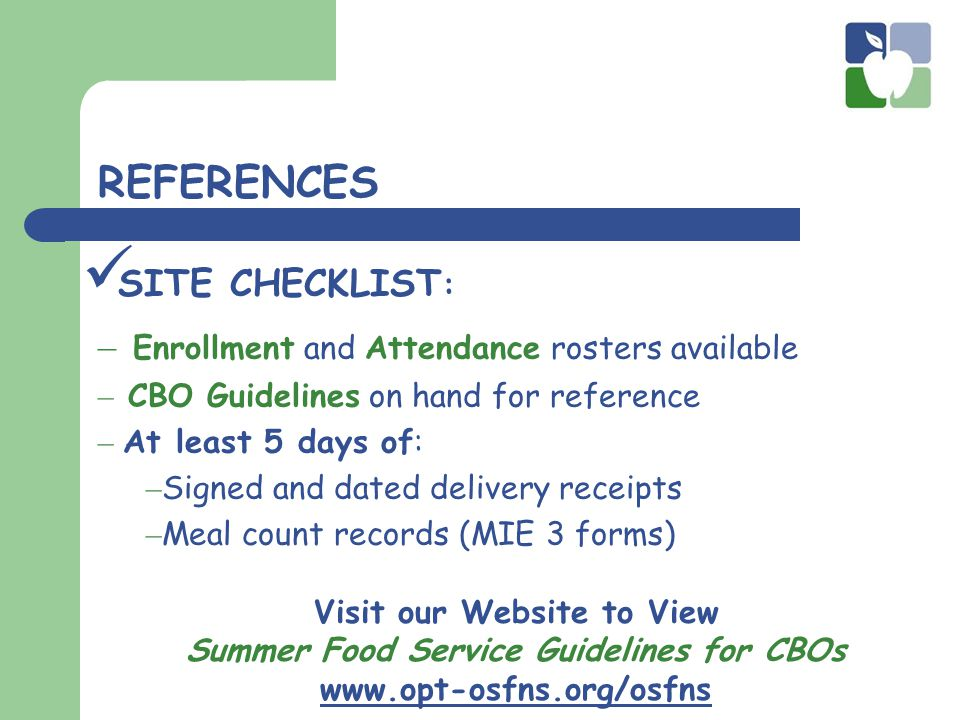 SITE CHECKLIST : REFERENCES Visit our Website to View Summer Food Service Guidelines for CBOs www.opt-osfns.org/osfns – Enrollment and Attendance rosters available – CBO Guidelines on hand for reference – At least 5 days of: – Signed and dated delivery receipts – Meal count records (MIE 3 forms)