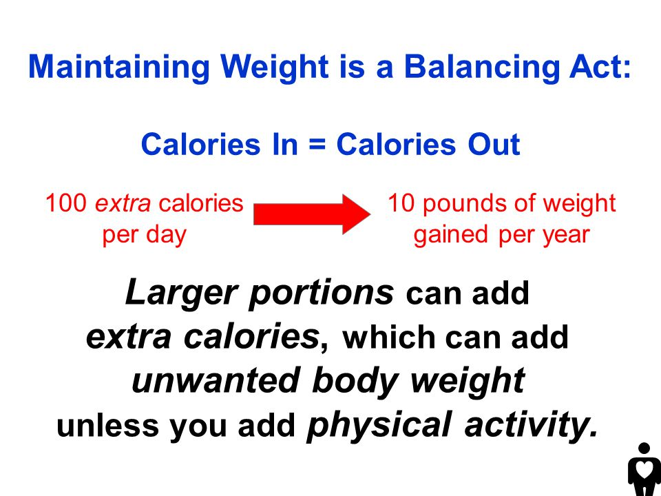 Larger portions can add extra calories, which can add unwanted body weight unless you add physical activity.