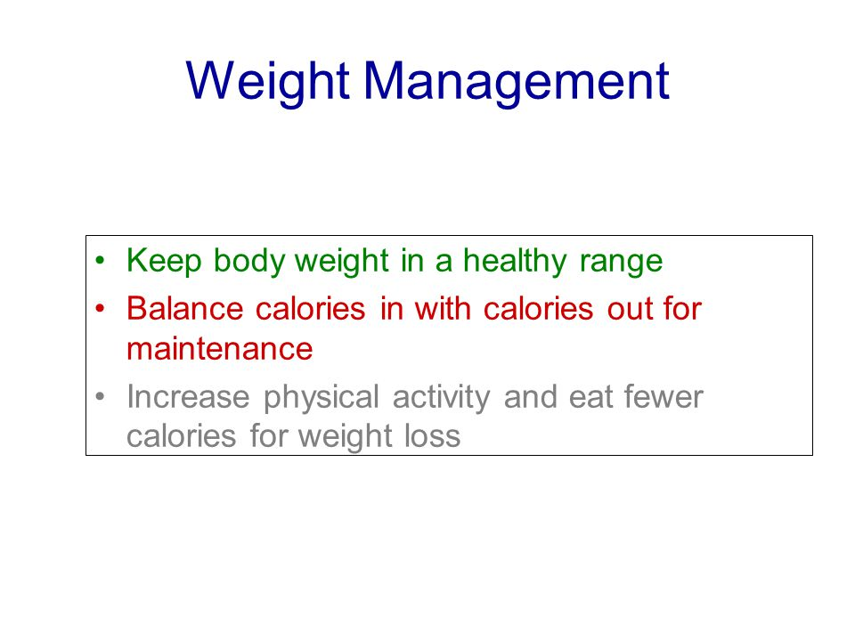 Weight Management Keep body weight in a healthy range Balance calories in with calories out for maintenance Increase physical activity and eat fewer calories for weight loss