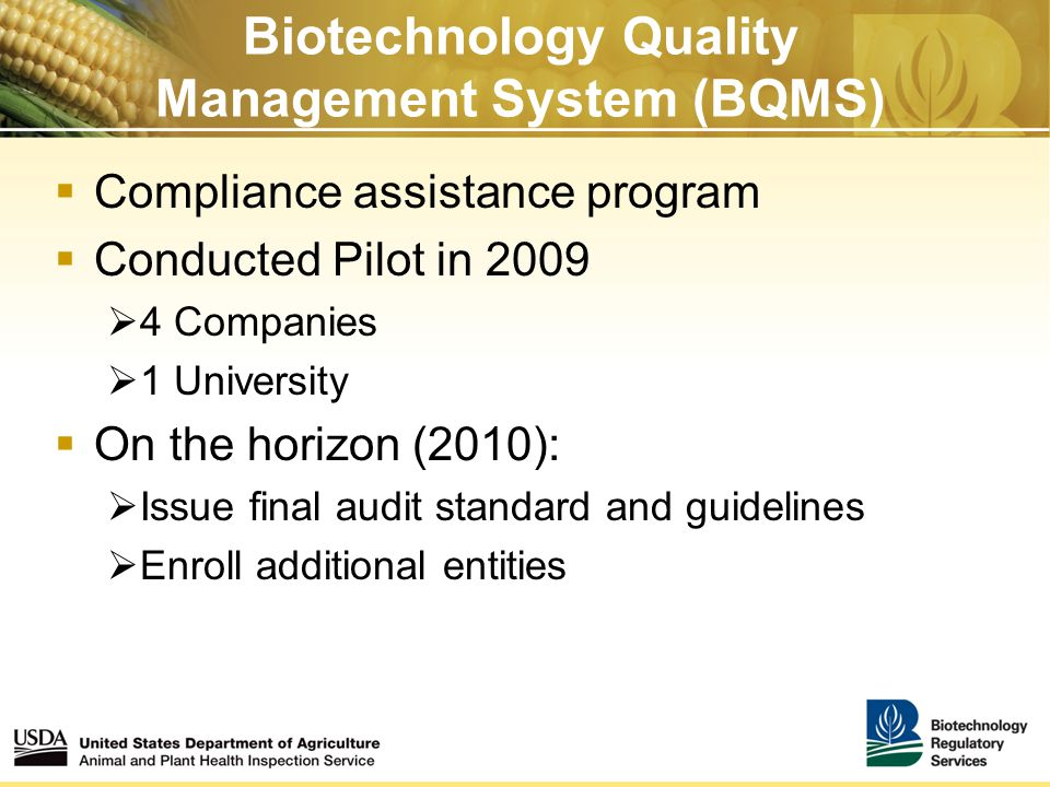 Biotechnology Quality Management System (BQMS)  Compliance assistance program  Conducted Pilot in 2009  4 Companies  1 University  On the horizon (2010):  Issue final audit standard and guidelines  Enroll additional entities